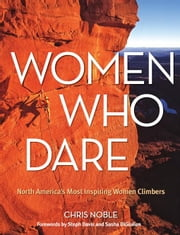 Women Who Dare: North America's Most Inspiring Women Climbers ebook by Noble, Chris