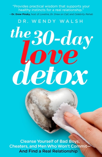 The 30-Day Love Detox - Cleanse Yourself of Bad Boys, Cheaters, and Men Who Won't Commit -- And Find A Real Relationship ebook by Wendy Walsh