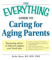 The Everything Guide to Caring for Aging Parents: Reassuring advice to help you support your loved ones ebook by Kathy Quan