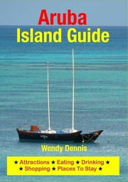 Aruba Island Guide - Sightseeing, Hotel, Restaurant, Travel & Shopping Highlights ebook by Wendy Dennis