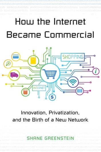 How the Internet Became Commercial - Innovation, Privatization, and the Birth of a New Network ebook by Shane Greenstein