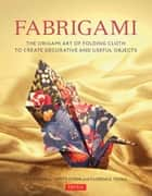 Fabrigami - The Origami Art of Folding Cloth to Create Decorative and Useful Objects ebook by Jill Stovall, Scott Wasserman Stern, Florence Temko