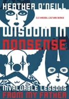 Wisdom in Nonsense - Invaluable Lessons from My Father eBook by Heather O'Neill, Kit Dobson