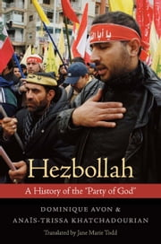 "Hezbollah - A History of the ""Party of God"" ebook by Dominique Avon,Anaïs-Trissa Khatchadourian,Jane Marie Todd"