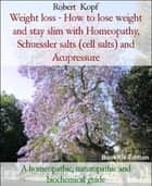 Weight loss - How to lose weight and stay slim with Homeopathy, Schuessler salts (cell salts) and Acupressure - A homeopathic, naturopathic and biochemical guide ebook by Robert Kopf