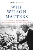 Why Wilson Matters - The Origin of American Liberal Internationalism and Its Crisis Today ebook by Tony Smith