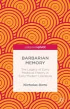Barbarian Memory: The Legacy of Early Medieval History in Early Modern Literature ebook by N. Birns