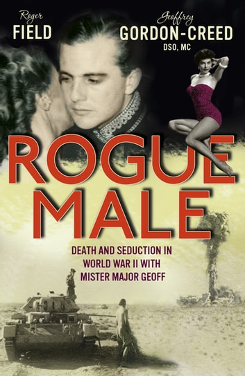 Rogue Male - Sabotage and seduction behind German lines with Geoffrey Gordon-Creed, DSO, MC ebook by Roger Field And Geoffrey Gordo,N Creed
