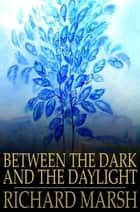 Between the Dark and the Daylight ebook by Richard Marsh