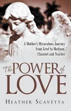 The Power of Love - A Mother'S Miraculous Journey from Grief to Medium, Channel, and Teacher ebook by Heather Scavetta