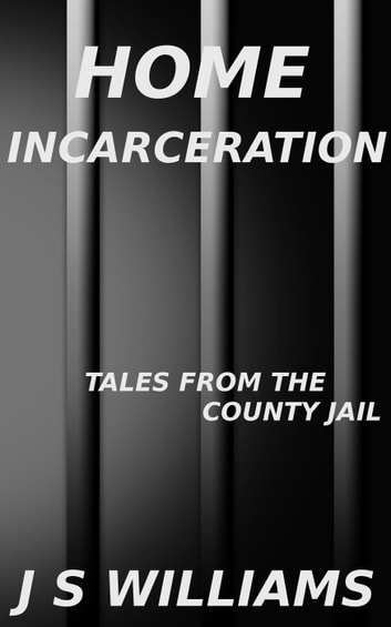 Home Incarceration - Tales From the County Jail, #5 ebook by J. S. Williams
