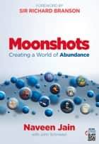 Moonshots - Creating a World of Abundance ebook by Naveen Jain, John Schroeter, Sir Richard Branson