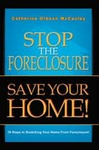 Stop the Foreclosure SAVE YOUR HOME! ebook by Catherine Gibson McCauley