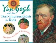 Van Gogh and the Post-Impressionists for Kids - Their Lives and Ideas, 21 Activities ebook by Carol Sabbeth