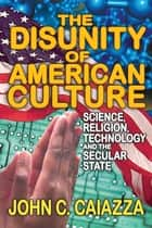 The Disunity of American Culture - Science, Religion, Technology and the Secular State ebook by John C. Caiazza