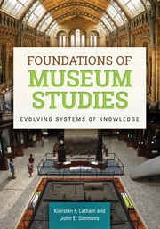 Foundations of Museum Studies: Evolving Systems of Knowledge - Evolving Systems of Knowledge ebook by Kiersten F. Latham,John E. Simmons