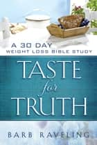Taste for Truth: A 30 Day Weight Loss Bible Study ebook by Barb Raveling
