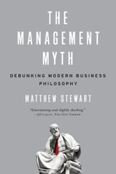 The Management Myth: Why the Experts Keep Getting it Wrong ebook by Matthew Stewart