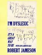 I'm Dyslexic - It's a Great Way to Be ebook by Robert Jameson