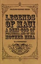 Legends of Maui - A Demi-God of Polynesia and of His Mother Hina ebook by W. D. Westervelt