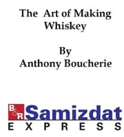 The Art of Making Whiskey so as to Obtain a Better, Purer, Cheaper and Greater Quantity of Spirit from a Given Quantity of Grain ebook by Anthony Boucherie