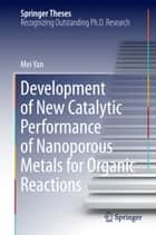 Development of New Catalytic Performance of Nanoporous Metals for Organic Reactions ebook by Mei Yan