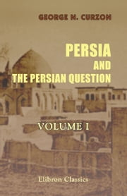 Persia and the Persian Question. Volume 1 ebook by George N. Curzon