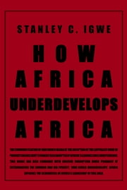 How Africa Underdevelops Africa ebook by Stanley C. Igwe