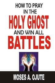 How To Pray In The Holy Ghost And Win All Battles ebook by Moses A. Ojute