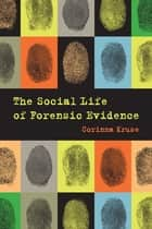 The Social Life of Forensic Evidence ebook by Corinna Kruse
