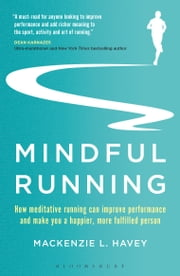 Mindful Running - How Meditative Running can Improve Performance and Make you a Happier, More Fulfilled Person ebook by Mackenzie L. Havey