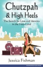 Chutzpah & High Heels: The Search for Love and Identity in the Holy Land ebook by Jessica Fishman