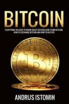 Bitcoin: Everything You Need to Know about Bitcoin, how to Mine Bitcoin, how to Exchange Bitcoin and how to Buy BTC. ebook by Andru Istomin