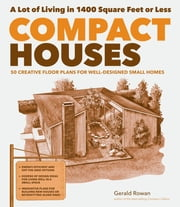 Compact Houses - 50 Creative Floor Plans for Well-Designed Small Homes ebook by Gerald Rowan