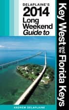 KEY WEST & THE FLORIDA KEYS - The Delaplaine 2014 Long Weekend Guide ebook by Andrew Delaplaine