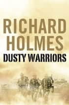 Dusty Warriors: Modern Soldiers at War (Text Only) ebook by Richard Holmes