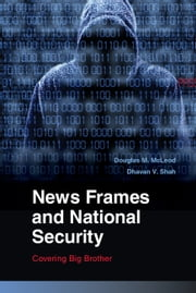 News Frames and National Security - Covering Big Brother ebook by Douglas M.  McLeod,Dhavan V. Shah