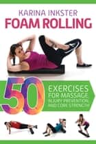 Foam Rolling - 50 Exercises for Massage, Injury Prevention, and Core Strength ebook by Karina Inkster