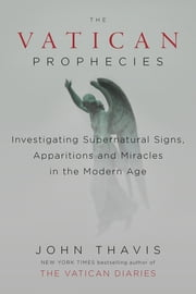 The Vatican Prophecies - Investigating Supernatural Signs, Apparitions, and Miracles in the Modern Age ebook by John Thavis