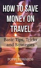 How to Save Money on Travel: Basic Tips, Tricks and Strategies ebook by Poppi Edwards