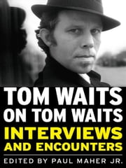Tom Waits on Tom Waits - Interviews and Encounters ebook by Paul Maher  Jr.