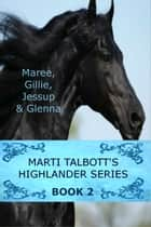 Marti Talbott's Highlander Series 2 - (Maree, Gillie, Jessup & Glenna) ebook by Marti Talbott