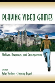Playing Video Games - Motives, Responses, and Consequences ebook by Peter Vorderer,Jennings Bryant