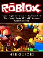 Roblox Game, Login, Download, Studio, Unblocked, Tips, Cheats, Hacks, APP, APK, Accounts, Guide Unofficial - Beat your Opponents & the Game! eBook by HSE Games