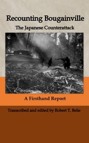 Recounting Bougainville: The Japanese Counterattack ebook by Robert T. Belie