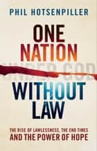 One Nation without Law - The Rise of Lawlessness, the End Times and the Power of Hope ebook by Phil Hotsenpiller