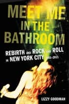 Meet Me in the Bathroom - Rebirth and Rock and Roll in New York City 2001-2011 eBook by Lizzy Goodman