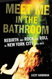 Meet Me in the Bathroom - Rebirth and Rock and Roll in New York City 2001-2011 電子書 by Lizzy Goodman