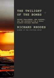 The Twilight of the Bombs - Recent Challenges, New Dangers, and the Prospects for a World Without Nuclear Weapons ebook by Richard Rhodes