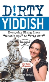 "Dirty Yiddish - Everyday Slang from ""What's Up?"" to ""F*%# Off!"" ebook by Adrienne  Gusoff"